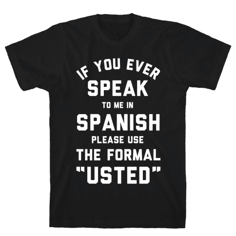 If You Ever Speak To Me In Spanish Please Use the Formal Usted Mens T-Shirt