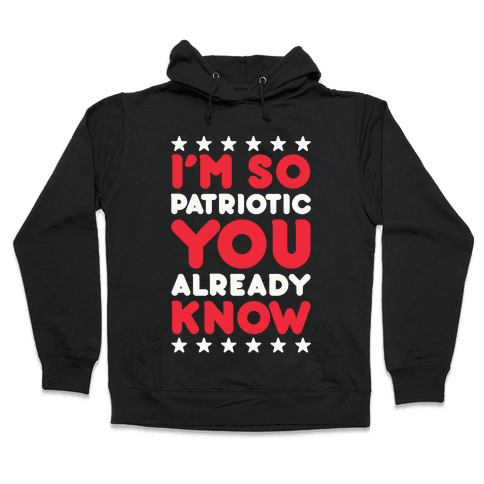 I'm So Patriotic You Already Know Hooded Sweatshirt