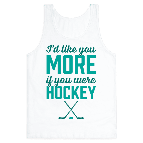 I'd Like You More If You Were Hockey Tank Top
