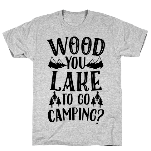 Wood You Lake to Go Camping? Mens T-Shirt