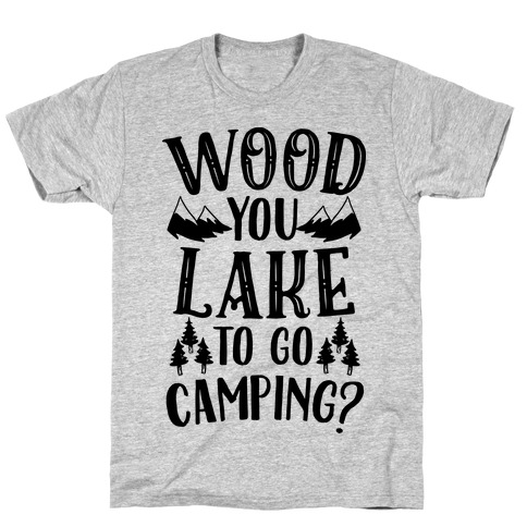 Wood You Lake to Go Camping? T-Shirt