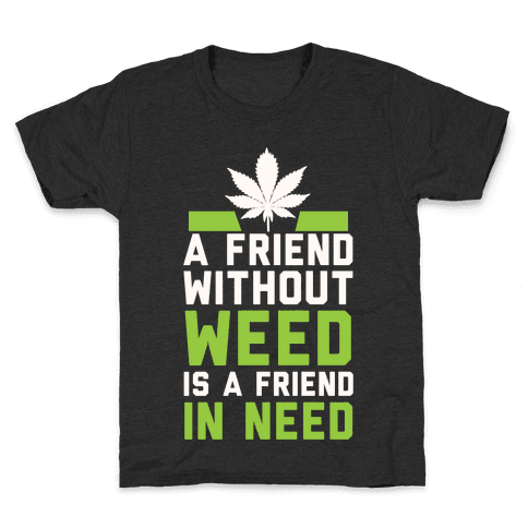 A Friend Without Weed Is A Friend In Need Kids T-Shirt