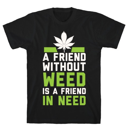 A Friend Without Weed Is A Friend In Need T-Shirt