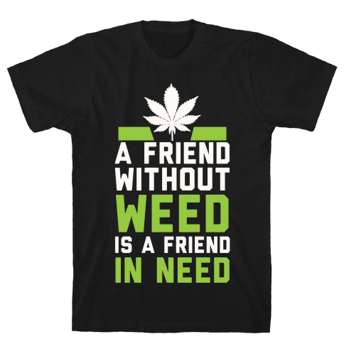 A Friend Without Weed Is A Friend In Need Mens T-Shirt