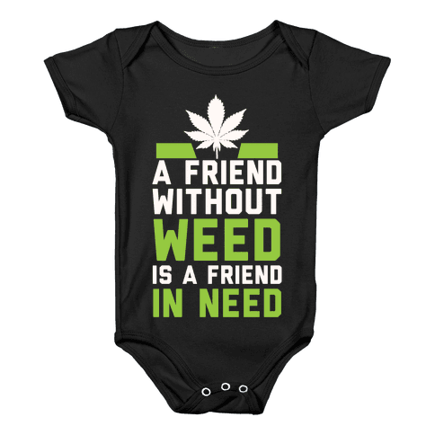 A Friend Without Weed Is A Friend In Need Baby Onesy
