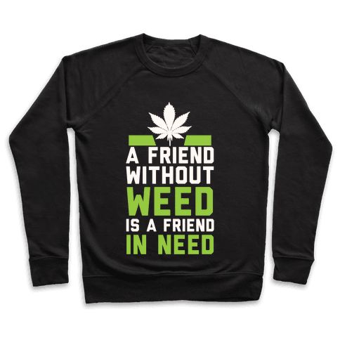 A Friend Without Weed Is A Friend In Need Pullover