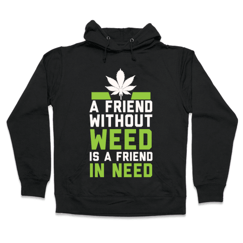 A Friend Without Weed Is A Friend In Need Hooded Sweatshirt