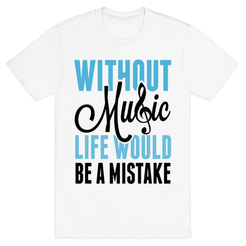 Without Music, Life would be a Mistake  Mens T-Shirt