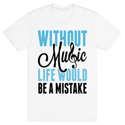 Without Music, Life would be a Mistake T-Shirt