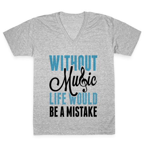 Without Music, Life would be a Mistake  V-Neck Tee Shirt