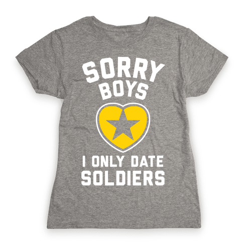 Sorry Boys, I Only Date Soldiers Womens T-Shirt