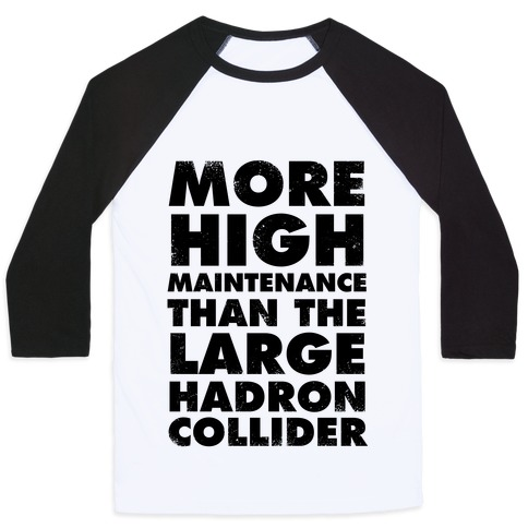 More High Maintenance Than The Large Hadron Collider Baseball Tee