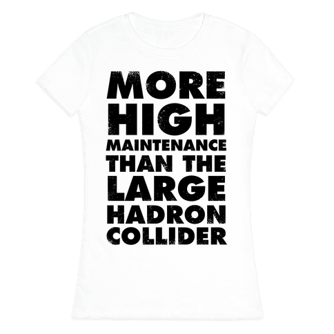 More High Maintenance Than The Large Hadron Collider Womens T-Shirt