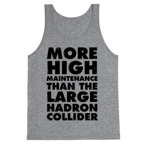 More High Maintenance Than The Large Hadron Collider Tank Top