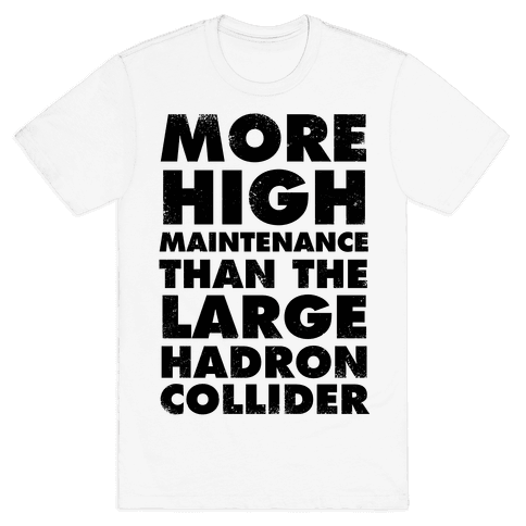 More High Maintenance Than The Large Hadron Collider Mens T-Shirt