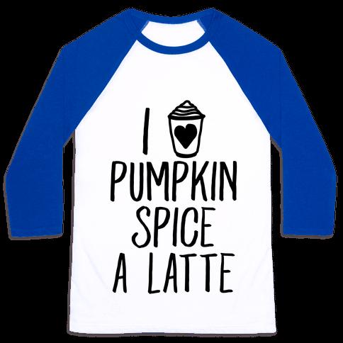I Love Pumpkin Spice A Latte Baseball Tee