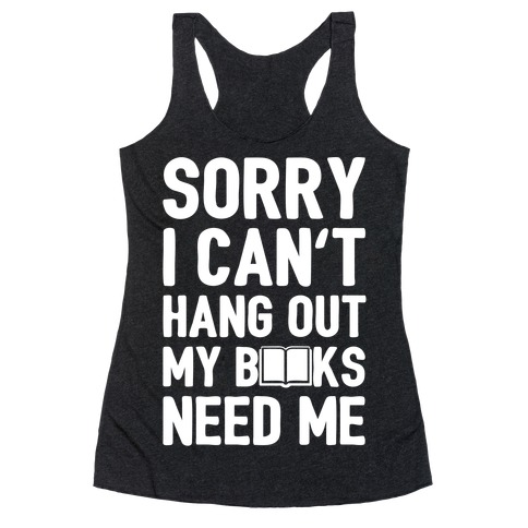 Sorry I Can't Hang Out My Books Need Me Racerback Tank Top