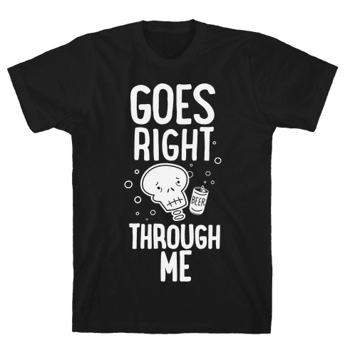 Beer Goes Right Through Me Mens T-Shirt