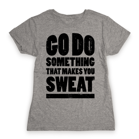 Go Do Something That Makes You Sweat Womens T-Shirt