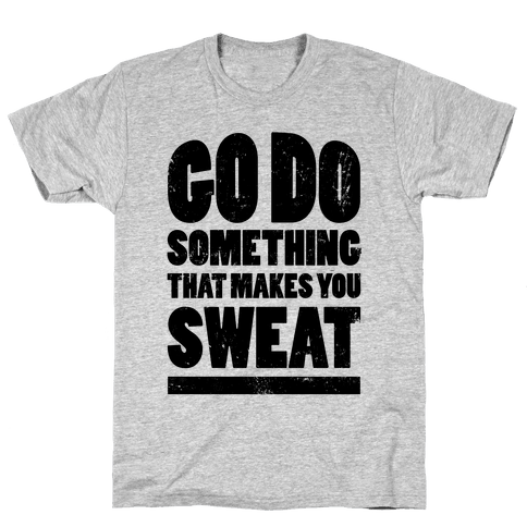 Go Do Something That Makes You Sweat Mens T-Shirt
