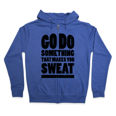 Go Do Something That Makes You Sweat Zip Hoodie
