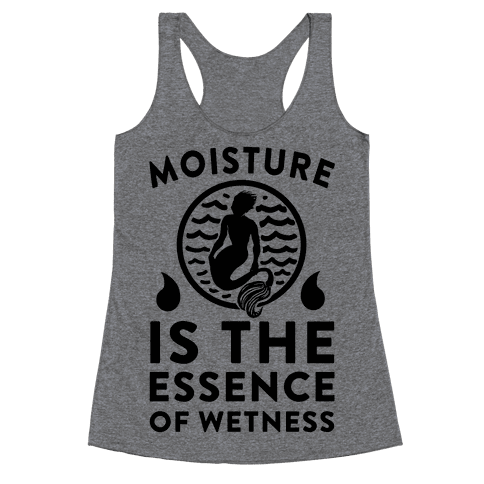 Moisture Is the Essence of Wetness Racerback Tank Top
