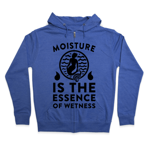 Moisture Is the Essence of Wetness Zip Hoodie