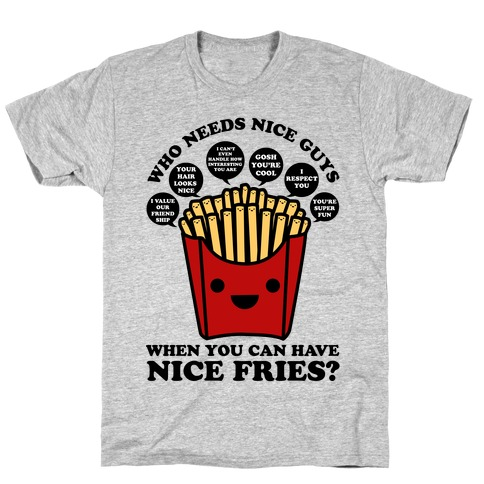 Who Needs Nice Guys When You Can Have Nice Fries T-Shirt