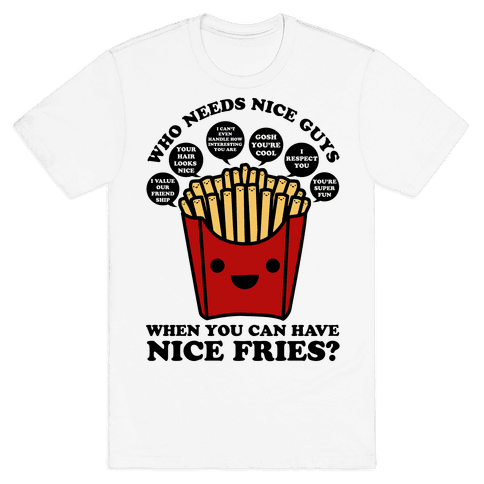 Who Needs Nice Guys When You Can Have Nice Fries Mens T-Shirt