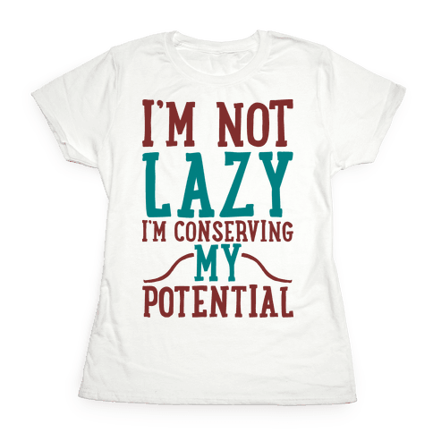 I'm Not Lazy I'm Conserving My Potential Womens T-Shirt