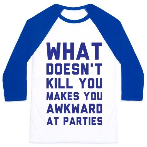 What Doesn't Kill You Makes You Awkward at Parties Baseball Tee