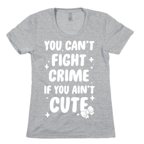 You Can't Fight Crime If You Ain't Cute Womens T-Shirt