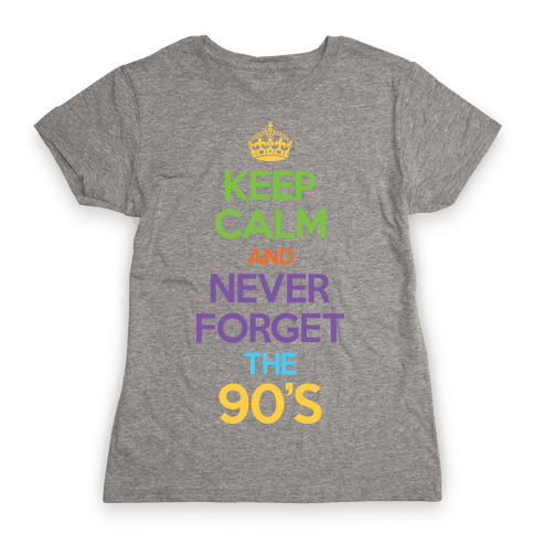 Keep Calm And Never Forget The 90's Womens T-Shirt