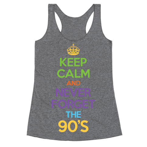 Keep Calm And Never Forget The 90's Racerback Tank Top
