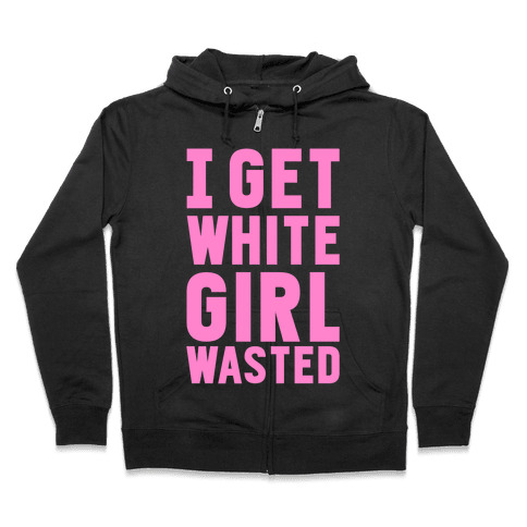 I Get White Girl Wasted Zip Hoodie