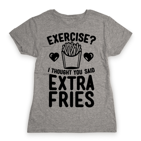 Exercise? I Thought You Said Extra Fries Womens T-Shirt