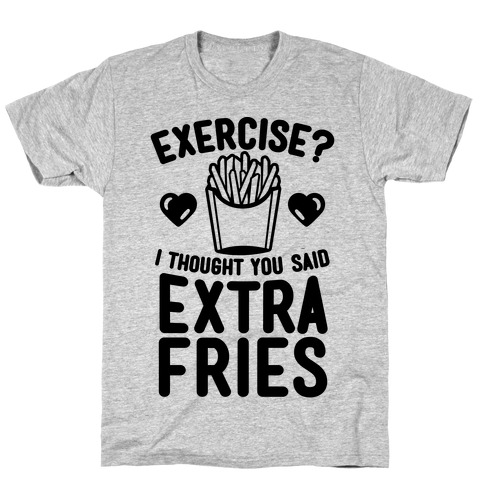 7b716b637 Exercise? I Thought You Said Extra Fries T-Shirt | LookHUMAN