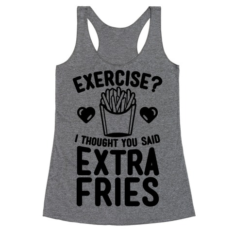 Exercise? I Thought You Said Extra Fries Racerback Tank Top