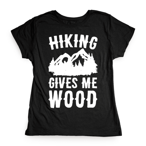Hiking Gives Me Wood Womens T-Shirt