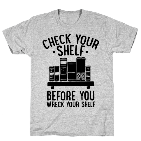 Check Your Shelf Before You Wreck Your Shelf Mens T-Shirt