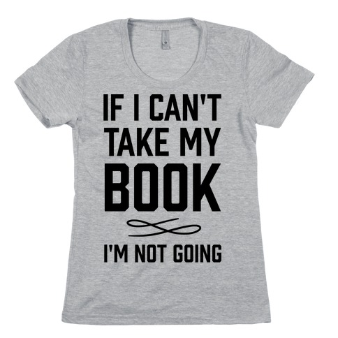 If I Can't Take My Book Womens T-Shirt