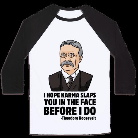 I Hope Karma Slaps You In The Face Before I Do -Teddy Roosevelt Baseball Tee