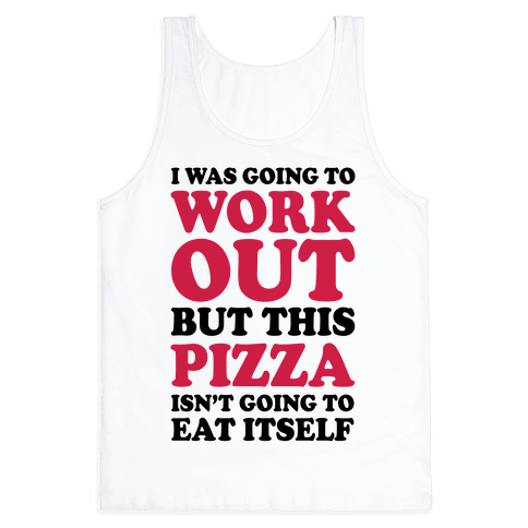 I Was Going To Workout But This Pizza Isn't Going To Eat Itself Tank Top