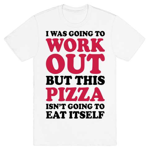 I Was Going To Workout But This Pizza Isn't Going To Eat Itself Mens T-Shirt