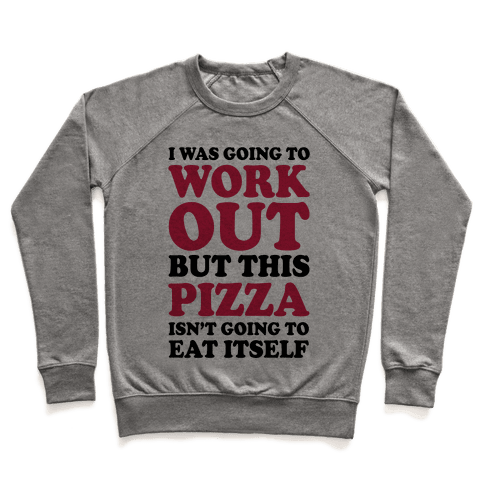 I Was Going To Workout But This Pizza Isn't Going To Eat Itself Pullover