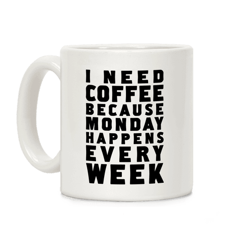 I Need Coffee Because Monday Happens Every Week Coffee Mug
