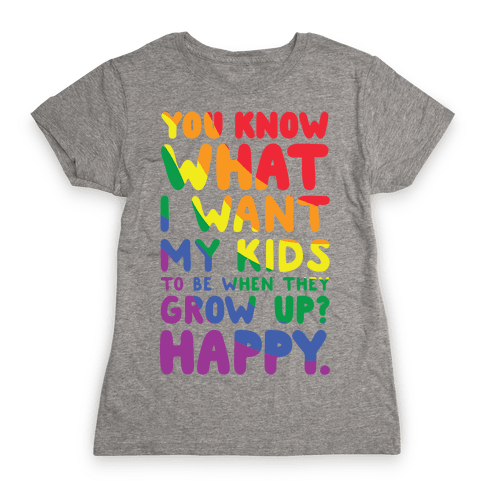 You Know What I Want My Kids to Be When They Grow Up? Happy. Womens T-Shirt