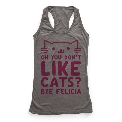 Oh You Don't Like Cats? Bye Felicia Racerback Tank Top