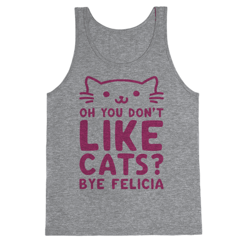 Oh You Don't Like Cats? Bye Felicia Tank Top