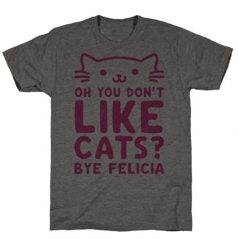 Oh You Don't Like Cats? Bye Felicia Mens T-Shirt